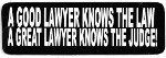 A GOOD LAWYER KNOWS THE LAW A GREAT LAWYER KNOWS THE JUDGE  (3.5 x 1.25)