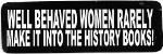 WELL BEHAVED WOMEN RARELY MAKE IT INTO THE HISTORY BOOKS
