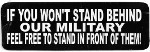 IF YOU WON'T STAND BEHIND OUR MILITARY FEEL FREE TO STAND IN FRONT OF THEM! (3.5 x 1.25)