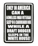 ONLY IN AMERICA CAN A HOMELSS VETERAN LIVE IN A CARDBOARD BOX WHILE A DRAFT DODGER LIVES IN THE WHITE HOUSE